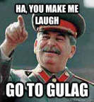 You make me laugh, go to Gulag