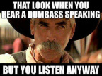 When you listen to a dumbass