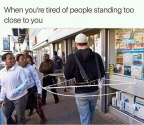 Tired of ppl standing too close